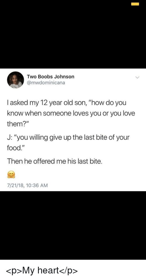 """Food, Love, and Boobs: Two Boobs Johnson  @mwdominicana  l asked my 12 year old son, """"how do you  know when someone loves you or you love  them?""""  J: """"you willing give up the last bite of your  food.""""  Then he offered me his last bite.  7/21/18, 10:36 AM <p>My heart</p>"""
