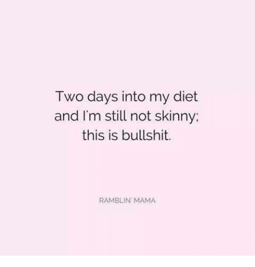Skinny: Two days into my diet  and I'm still not skinny:  this is bullshit.  RAMBLIN MAMA