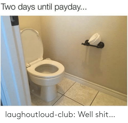days until: Two days until payday... laughoutloud-club:  Well shit…