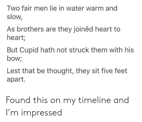 Cupid: Two fair men lie in water warm and  slow,  As brothers are they joinëd heart to  heart;  But Cupid hath not struck them with his  bow;  Lest that be thought, they sit five feet  apart. Found this on my timeline and I'm impressed