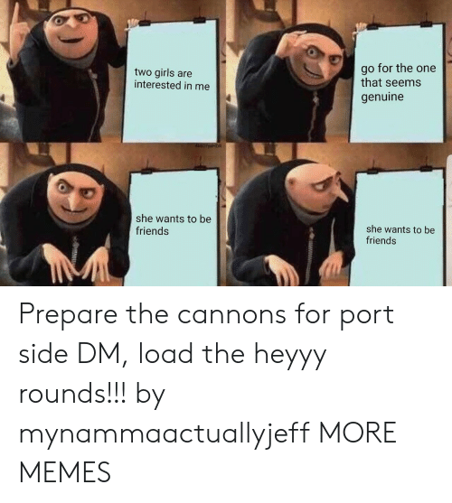heyyy: two girls are  interested in me  go for the one  that seems  genuine  she wants to be  friends  she wants to be  friends Prepare the cannons for port side DM, load the heyyy rounds!!! by mynammaactuallyjeff MORE MEMES