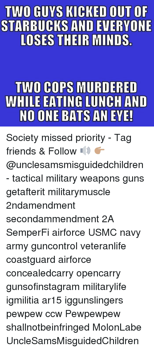 no one bats an eye: TWO GUYS KICKED OUT OF  STARBUCKS AND EVERYONE  LOSES THEIR MINDS  TWO COPS MURDERED  WHILE EATING LUNCH AND  NO ONE BATS AN EYE! Society missed priority - Tag friends & Follow 🔊 👉🏽 @unclesamsmisguidedchildren - tactical military weapons guns getafterit militarymuscle 2ndamendment secondammendment 2A SemperFi airforce USMC navy army guncontrol veteranlife coastguard airforce concealedcarry opencarry gunsofinstagram militarylife igmilitia ar15 iggunslingers pewpew ccw Pewpewpew shallnotbeinfringed MolonLabe UncleSamsMisguidedChildren