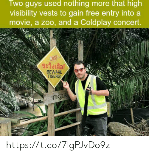 coldplay concert: Two guys used nothing more that high  visibility vests to gain free entry into a  movie, a zoo, and a Coldplay concert  ระวังเสื่อ!  BEWARE  TIGERS https://t.co/7lgPJvDo9z