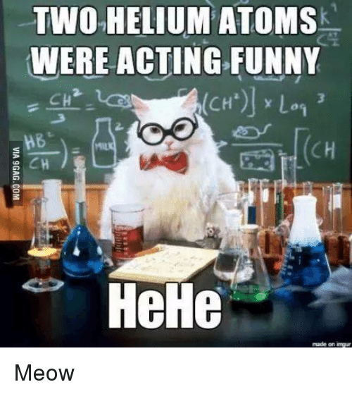 Funny Acting People Meme : Two helium atoms were acting funny hehe made on impur meow