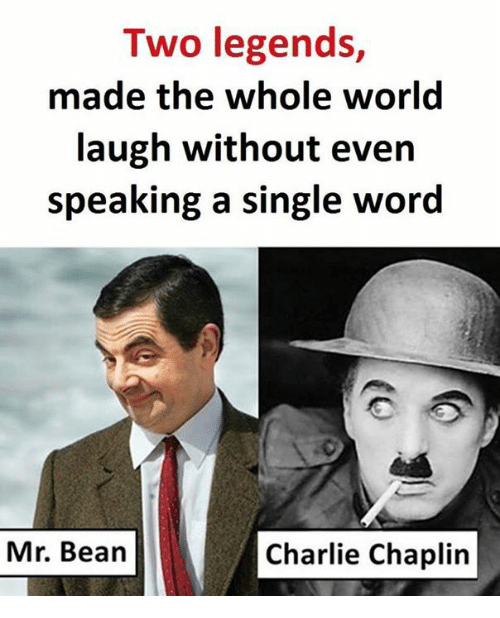 Charlie, Memes, and Mr. Bean: Two legends,  made the whole world  laugh without even  speaking a single word  Mr. Bean  Charlie Chaplin