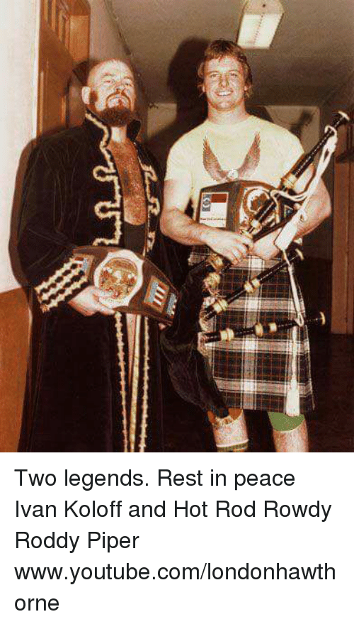 Roddy Piper: Two legends.  Rest in peace Ivan Koloff and Hot Rod Rowdy Roddy Piper  www.youtube.com/londonhawthorne