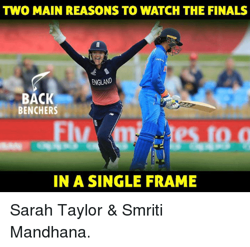 England, Finals, and Memes: TWO MAIN REASONS TO WATCH THE FINALS  ENGLAND  BACK  BENCHERS  IN A SINGLE FRAME Sarah Taylor & Smriti Mandhana.