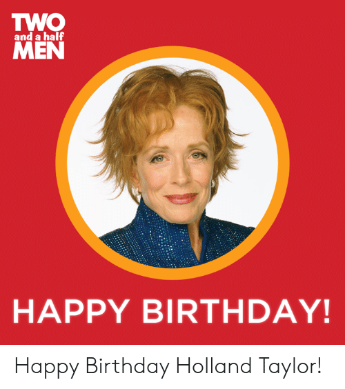 two men: TWO  MEN  and a half  HAPPY BIRTHDAY! Happy Birthday Holland Taylor!