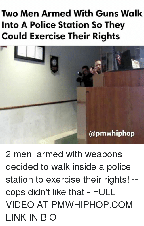 Memes, 🤖, and Linked In: Two Men Armed With Guns Walk  Into A Police Station So They  Could Exercise Their Rights  Capmwhiphop 2 men, armed with weapons decided to walk inside a police station to exercise their rights! -- cops didn't like that - FULL VIDEO AT PMWHIPHOP.COM LINK IN BIO