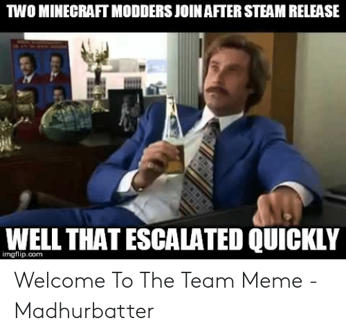 Welcome To The Team Meme: TWO MINECRAFT MODDERS JOIN AFTER STEAM RELEASE  WEL THAT ESCALATED QUICKIY  imgflip.com Welcome To The Team Meme - Madhurbatter