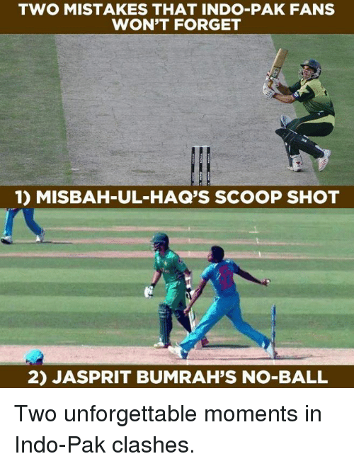 Memes, Mistakes, and 🤖: TWO MISTAKES THAT INDO-PAK FANS  WON'T FORGET  1) MISBAH-UL-HAQ'S SCOOP SHOT  2) JASPRIT BUMRAH'S NO-BALL Two unforgettable moments in Indo-Pak clashes.