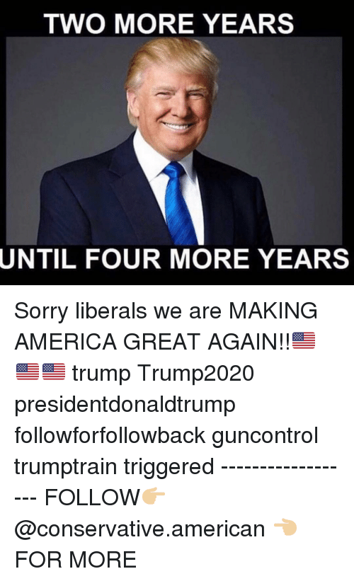 America Great Again: TWO MORE YEARS  UNTIL  FOUR MORE YEARS Sorry liberals we are MAKING AMERICA GREAT AGAIN!!🇺🇸🇺🇸🇺🇸 trump Trump2020 presidentdonaldtrump followforfollowback guncontrol trumptrain triggered ------------------ FOLLOW👉🏼 @conservative.american 👈🏼 FOR MORE