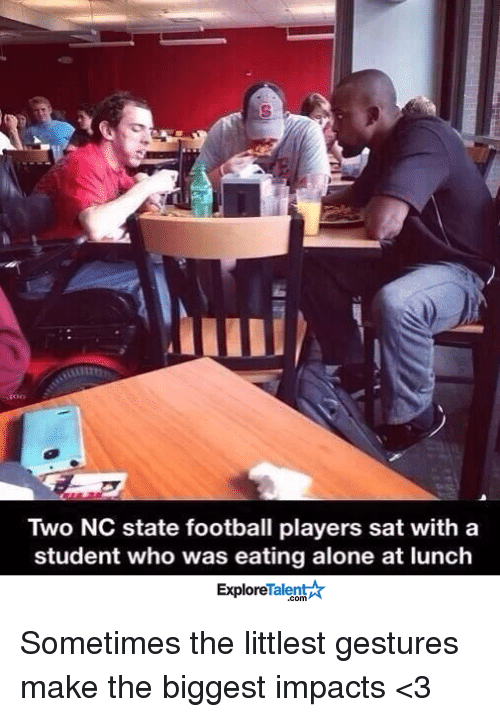 memes: Two NC state football players sat with a  student who was eating alone at lunch  TalentA  Explore Sometimes the littlest gestures make the biggest impacts <3