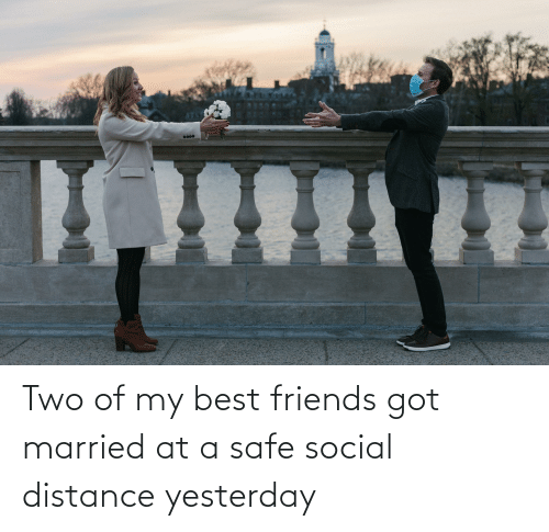 Distance: Two of my best friends got married at a safe social distance yesterday