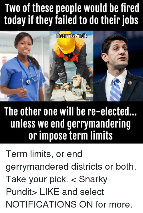 Fail, Fire, and Memes: Two of these people would be fired  today if they failed to do their jobs  TheStarky Pundit  The other one will be re-elected...  unless we end gerrymandering  or impose term limits Term limits, or end gerrymandered districts or both. Take your pick. < Snarky Pundit> LIKE and select NOTIFICATIONS ON for more.