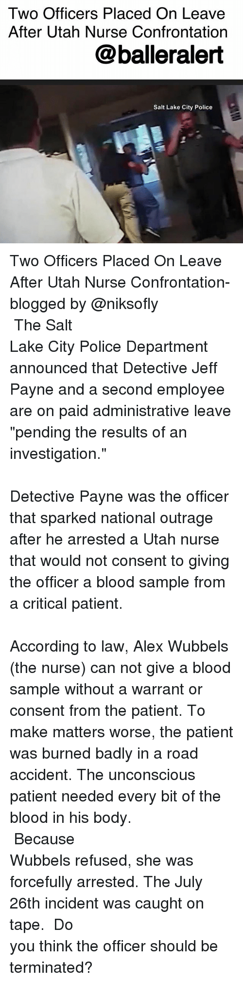 "Bloods, Memes, and Police: Two Officers Placed On Leave  After Utah Nurse Confrontation  @balleralert  Salt Lake City Police Two Officers Placed On Leave After Utah Nurse Confrontation- blogged by @niksofly ⠀⠀⠀⠀⠀⠀⠀⠀⠀⠀⠀⠀⠀⠀⠀⠀⠀⠀⠀⠀⠀⠀⠀⠀⠀⠀⠀⠀⠀⠀⠀⠀⠀⠀⠀⠀ The Salt Lake City Police Department announced that Detective Jeff Payne and a second employee are on paid administrative leave ""pending the results of an investigation."" ⠀⠀⠀⠀⠀⠀⠀⠀⠀⠀⠀⠀⠀⠀⠀⠀⠀⠀⠀⠀⠀⠀⠀⠀⠀⠀⠀⠀⠀⠀⠀⠀⠀⠀⠀⠀ Detective Payne was the officer that sparked national outrage after he arrested a Utah nurse that would not consent to giving the officer a blood sample from a critical patient. ⠀⠀⠀⠀⠀⠀⠀⠀⠀⠀⠀⠀⠀⠀⠀⠀⠀⠀⠀⠀⠀⠀⠀⠀⠀⠀⠀⠀⠀⠀⠀⠀⠀⠀⠀⠀ According to law, Alex Wubbels (the nurse) can not give a blood sample without a warrant or consent from the patient. To make matters worse, the patient was burned badly in a road accident. The unconscious patient needed every bit of the blood in his body. ⠀⠀⠀⠀⠀⠀⠀⠀⠀⠀⠀⠀⠀⠀⠀⠀⠀⠀⠀⠀⠀⠀⠀⠀⠀⠀⠀⠀⠀⠀⠀⠀⠀⠀⠀⠀ Because Wubbels refused, she was forcefully arrested. The July 26th incident was caught on tape. ⠀⠀⠀⠀⠀⠀⠀⠀⠀⠀⠀⠀⠀⠀⠀⠀⠀⠀⠀⠀⠀⠀⠀⠀⠀⠀⠀⠀⠀⠀⠀⠀⠀⠀⠀⠀ Do you think the officer should be terminated?"