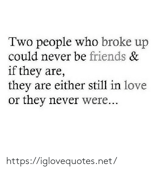 two people: Two people who broke up  could never be friends &  if they are,  they are either still in love  or they never were... https://iglovequotes.net/