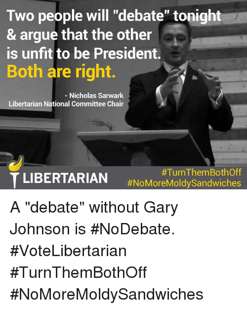 "debate: Two people will ""debate"" tonight  & argue that the other  is unfit to be President.  Both are right.  Nicholas Sarwark  Libertarian National Committee Chair  TLIBERTARIAN #Turn ThemBothoff  #NoMoreMoldy Sandwiches A ""debate"" without Gary Johnson is #NoDebate.  #VoteLibertarian #TurnThemBothOff #NoMoreMoldySandwiches"