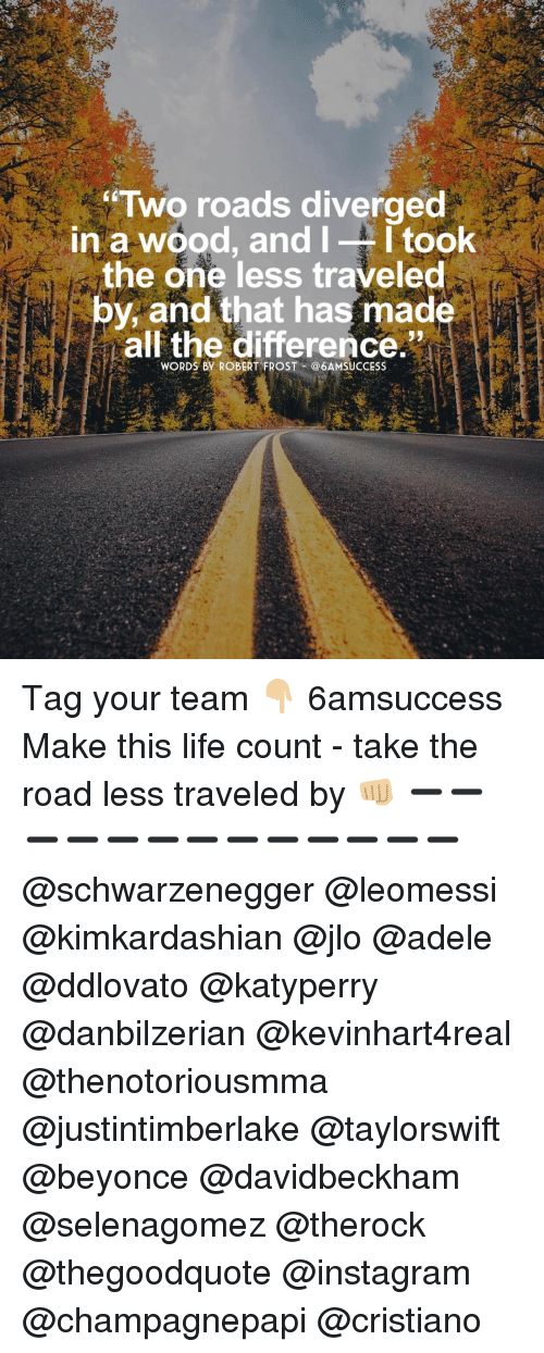 frosting: Two roads diverged  in a wood, and  I I took  the one less traveled  by, and that has made  all the difference.  WORDS By ROBERT FROST @6AMSUCCESS Tag your team 👇🏼 6amsuccess Make this life count - take the road less traveled by 👊🏼 ➖➖➖➖➖➖➖➖➖➖➖➖➖@schwarzenegger @leomessi @kimkardashian @jlo @adele @ddlovato @katyperry @danbilzerian @kevinhart4real @thenotoriousmma @justintimberlake @taylorswift @beyonce @davidbeckham @selenagomez @therock @thegoodquote @instagram @champagnepapi @cristiano