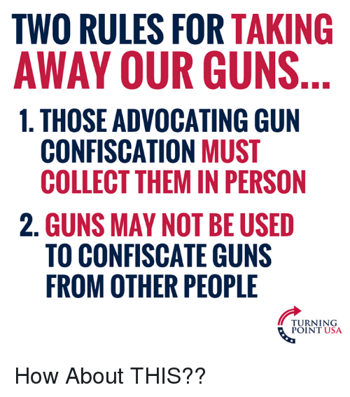 Guns, Memes, and 🤖: TWO RULES FOR TAKING  AWAY OUR GUNS  1. THOSE ADVOCATING GUN  CONFISCATION MUST  COLLECT THEM IN PERSON  2. GUNS MAY NOT BE USED  TO CONFISCATE GUNS  FROM OTHER PEOPLE  TURNING  POINT USA How About THIS??