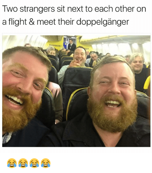 Doppelganger, Flight, and Girl Memes: Two strangers sit next to each other on  a flight & meet their doppelgänger 😂😂😂😂