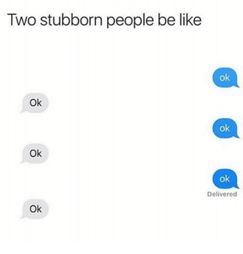 Be Like, Memes, and 🤖: Two stubborn people be like  ok  Ok  ok  Ok  ok  Delivered  Ok