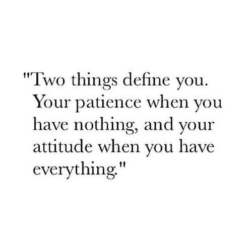 """Patience: """"Two things define vou  Your patience when vou  have nothing, and your  attitude when vou have  everything"""""""