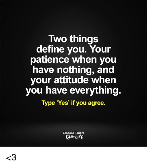 Life, Memes, and Define: Two things  define you. Your  patience when you  have nothing, and  your attitude when  you have everything  Type 'Yes' if you agree.  Lessons Taught  By LIFE <3