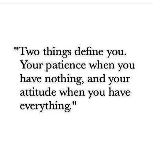 """Patience: """"Two things define you.  Your patience when you  have nothing, and your  attitude when you have  everything"""""""