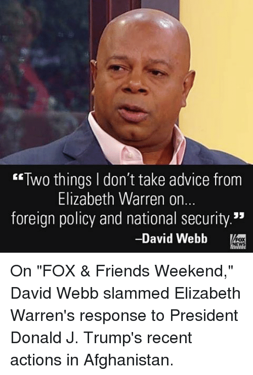 """david webb: """"Two things don't take advice from  Elizabeth Warren on.  foreign policy and national security.""""  David Webb  NEWS On """"FOX & Friends Weekend,"""" David Webb slammed Elizabeth Warren's response to President Donald J. Trump's recent actions in Afghanistan."""