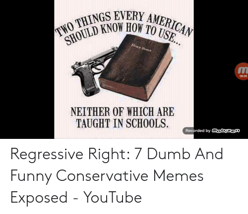 Funny Conservative Memes: TWO THINGS EVERY AMERICAN  SHOULD KNOW HOW TO USE...  HOLY BIDLE  00:05  NEITHER OF WHICH ARE  TAUGHT IN SCH0OLS.  Recorded by aobiNen Regressive Right: 7 Dumb And Funny Conservative Memes Exposed - YouTube