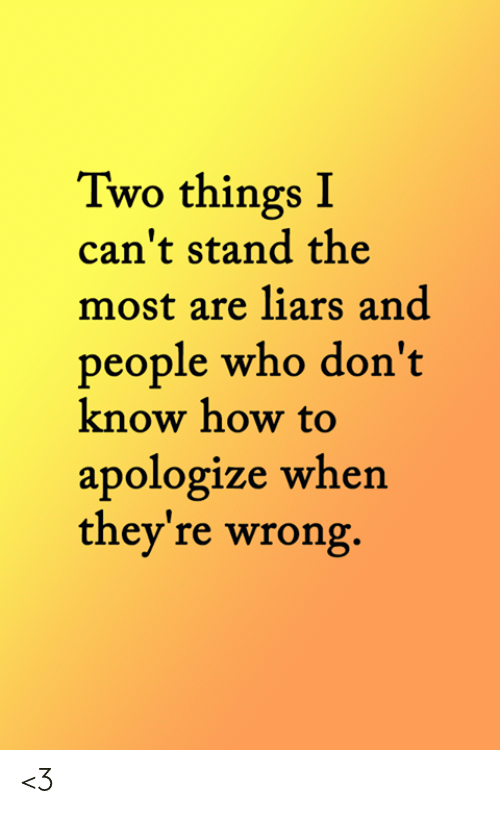 liars: Two things I  can't stand the  most are liars and  people who don't  know how to  apologize when  they're wrong. <3