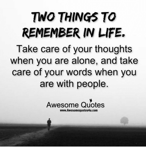 memes: TWO THINGS TO  REMEMBER IN LIFE.  Take care of your thoughts  when you are alone, and take  care of your words when you  are with people  Awesome Quotes  www.Awesomequotes4u.com