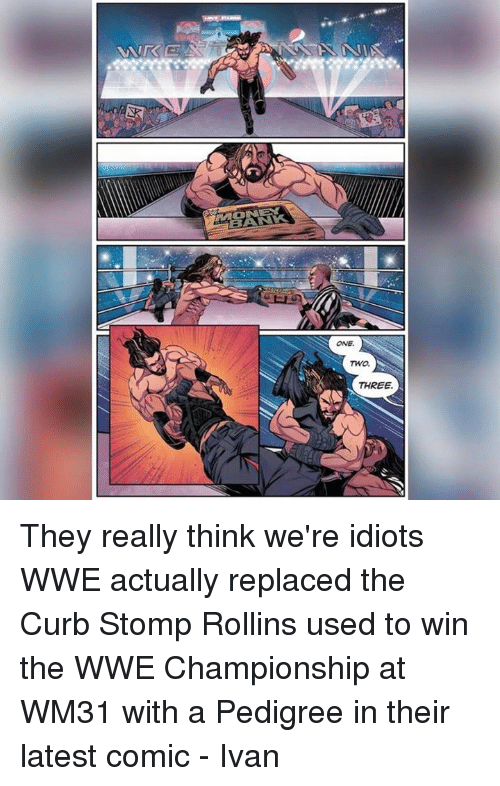 Curbing: TWO.  THREE. They really think we're idiots  WWE actually replaced the Curb Stomp Rollins used to win the WWE Championship at WM31 with a Pedigree in their latest comic  - Ivan
