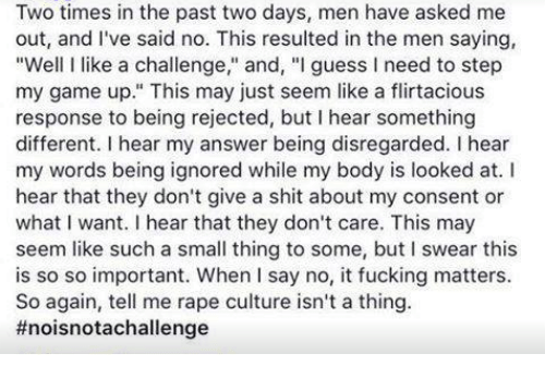 """Fucking, Memes, and Shit: Two times in the past two days, men have asked me  out, and I've said no. This resulted in the men saying,  """"Well llike a challenge  and, """"I guess I need to step  my game up."""" This may just seem like a flirtacious  response to being rejected, but I hear something  different. hear my answer being disregarded. l hear  my words being ignored while my body is looked at. I  hear that they don't give a shit about my consent or  what want. hear that they don't care. This may  seem like such a small thing to some, but I swear this  is so so important. When I say no, it fucking matters.  So again, tell me rape culture isn't a thing."""