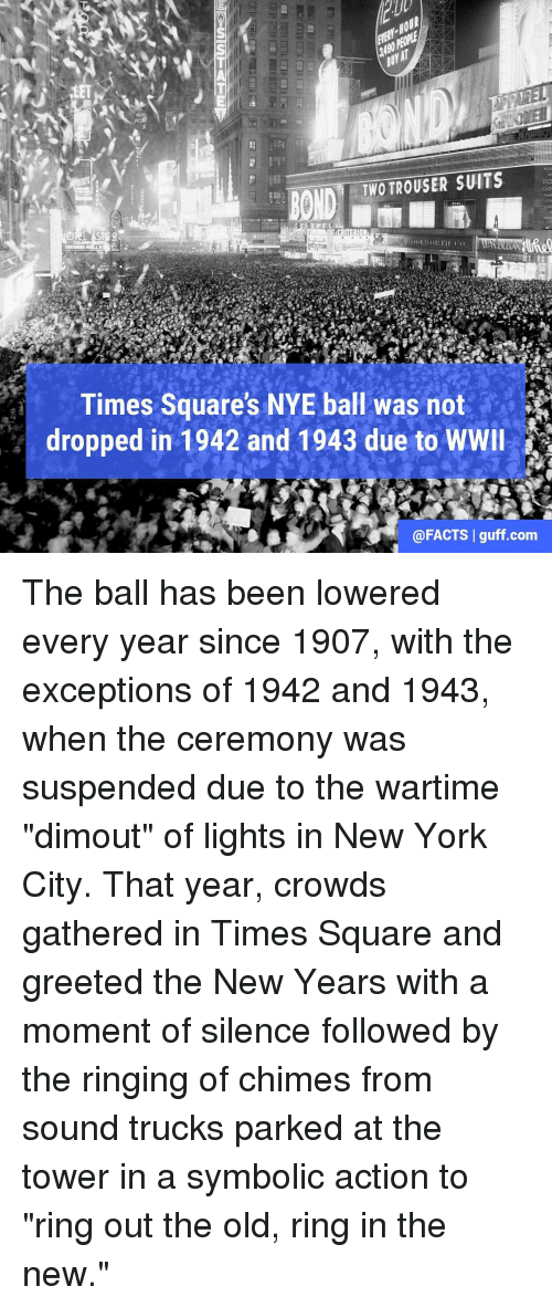 "trouser: TWO TROUSER SUITS  BO  CRITERION  BAGDAD  Times Square's NYE ball was not  dropped in 1942 and 1943 due to WWII  @FACTS I guff.com The ball has been lowered every year since 1907, with the exceptions of 1942 and 1943, when the ceremony was suspended due to the wartime ""dimout"" of lights in New York City. That year, crowds gathered in Times Square and greeted the New Years with a moment of silence followed by the ringing of chimes from sound trucks parked at the tower in a symbolic action to ""ring out the old, ring in the new."""