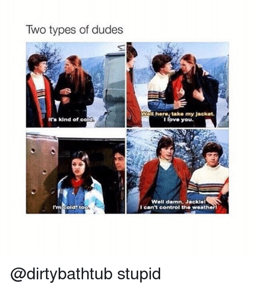 Girl Memes: Two types of dudes  It's kind of cold  I'm cold too  here, take my Jacket.  I love you.  Well damn. Jackiel  I can't control the weatheri @dirtybathtub stupid