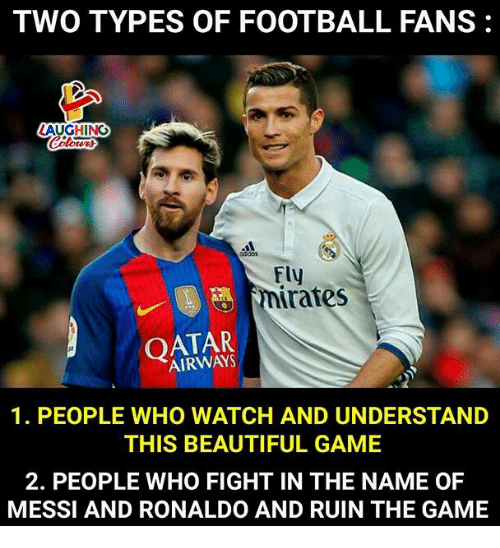 Ruinning: TWO TYPES OF FOOTBALL FANS:  AUGHING  Fly  nirates  OATAR  AIRWAYS  1. PEOPLE WHO WATCH AND UNDERSTAND  THIS BEAUTIFUL GAME  2. PEOPLE WHO FIGHT IN THE NAME OF  MESSI AND RONALDO AND RUIN THE GAME