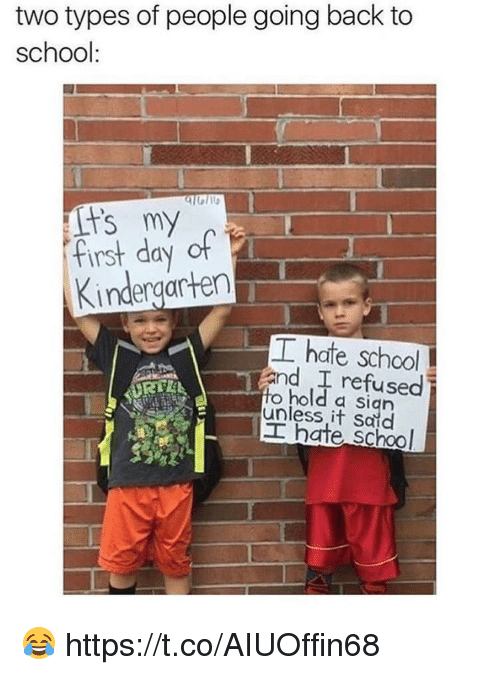 Memes, School, and Back: two types of people going back to  school:  First day of  Kindergarten  工hate school  and I refused  o hold a sign  unless it Said  工hate school  RTE 😂 https://t.co/AIUOffin68