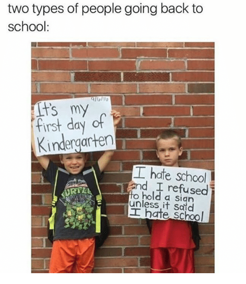 School, Back, and Back to School: two types of people going back to  school:  first day of  Kindergarten  hate school  and refused i  hold a sian  to  unless it Said  hate school