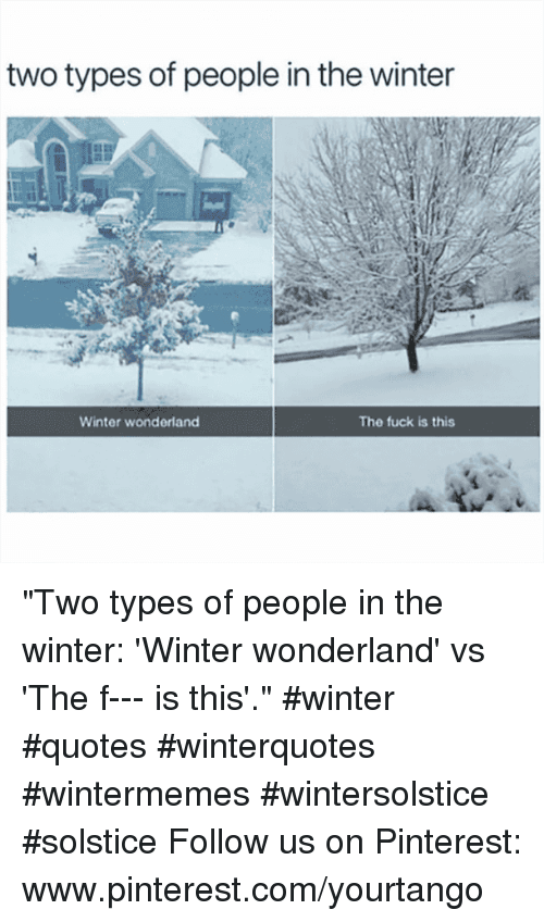 """Two Types Of People: two types of people in the winter  Winter wonderland  The fuck is this """"Two types of people in the winter: 'Winter wonderland' vs 'The f--- is this'."""" #winter #quotes #winterquotes #wintermemes #wintersolstice #solstice Follow us on Pinterest: www.pinterest.com/yourtango"""