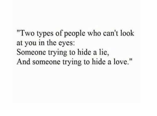 """Two Types Of People: """"Two types of people who can't look  at you in the eyes:  Someone trying to hide a lie,  And someone trying to hide a love."""""""