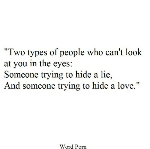 """Two Types Of People: """"Two types of people who can't look  at you in the eyes:  Someone trying to hide a lie  And someone trying to hide a love.""""  Word Porn"""