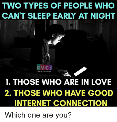 Internet, Memes, and Connected: TWO TYPES OF PEOPLE WHO  CAN'T SLEEP EARLY AT NIGHT  VC J  www.RVCU COM  1. THOSE WHO ARE IN LOVE  2. THOSE WHO HAVE GOOD  INTERNET CONNECTION Which one are you?