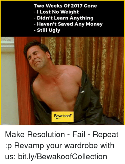 Memes, 🤖, and Resolution: Two weeks of 2017 Gone  Lost No Weight  Didn't Learn Anything  Haven't Saved Any Money  Still Ugly  Bewakoof  .com Make Resolution - Fail - Repeat :p  Revamp your wardrobe with us: bit.ly/BewakoofCollection