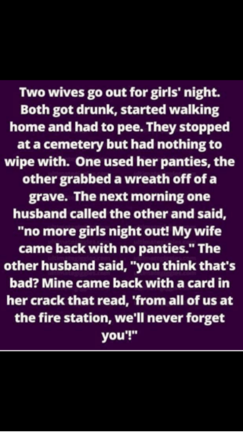 """Bad, Drunk, and Fire: Two wives go out for girls' night.  Both got drunk, started walking  home and had to pee. They stopped  at a cemetery but had nothing to  wipe with. One used her panties, the  other grabbed a wreath off of a  grave. The next morning one  husband called the other and said,  """"no more girls night out! My wife  came back with no panties."""" The  other husband said, """"you think that's  bad? Mine came back with a card in  her crack that read, 'from all of us at  the fire station, we'll never forget  you'!"""""""