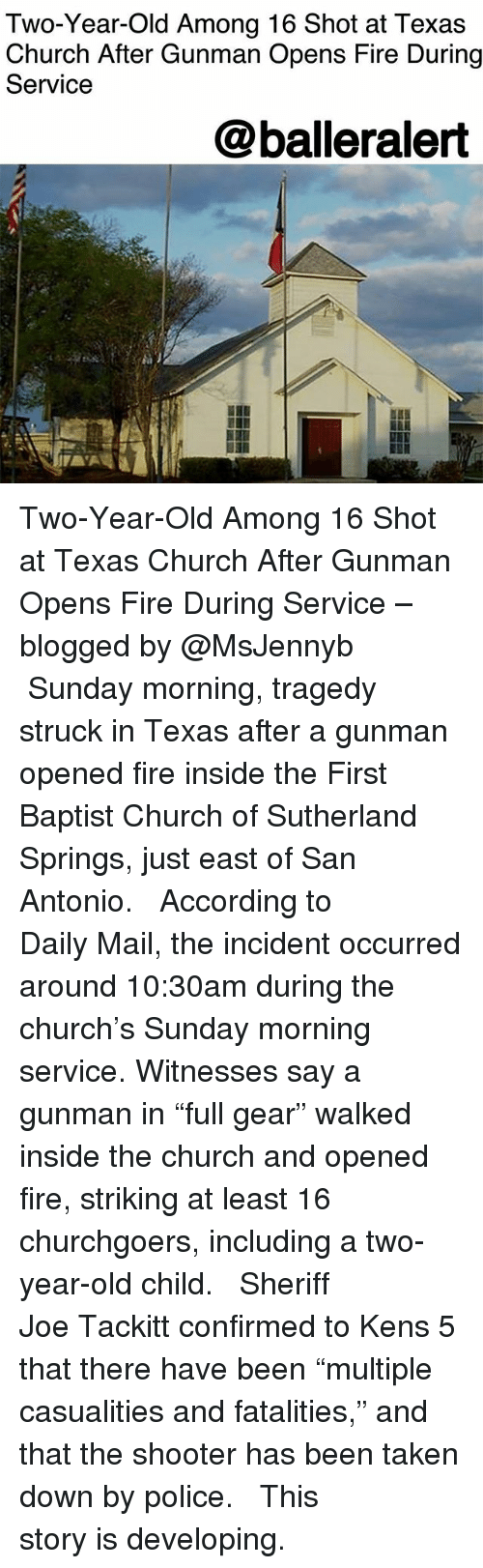 """Church, Fire, and Memes: Two-Year-Old Among 16 Shot at Texa:s  Church After Gunman Opens Fire During  Service  @balleralert Two-Year-Old Among 16 Shot at Texas Church After Gunman Opens Fire During Service – blogged by @MsJennyb ⠀⠀⠀⠀⠀⠀⠀ ⠀⠀⠀⠀⠀⠀⠀ Sunday morning, tragedy struck in Texas after a gunman opened fire inside the First Baptist Church of Sutherland Springs, just east of San Antonio. ⠀⠀⠀⠀⠀⠀⠀ ⠀⠀⠀⠀⠀⠀⠀ According to Daily Mail, the incident occurred around 10:30am during the church's Sunday morning service. Witnesses say a gunman in """"full gear"""" walked inside the church and opened fire, striking at least 16 churchgoers, including a two-year-old child. ⠀⠀⠀⠀⠀⠀⠀ ⠀⠀⠀⠀⠀⠀⠀ Sheriff Joe Tackitt confirmed to Kens 5 that there have been """"multiple casualities and fatalities,"""" and that the shooter has been taken down by police. ⠀⠀⠀⠀⠀⠀⠀ ⠀⠀⠀⠀⠀⠀⠀ This story is developing."""