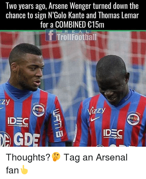 Arsenal, Memes, and Arsene Wenger: Two years ago, Arsene Wenger turned down the  chance to sign N'Golo Kante and Thomas Lemar  for a COMBINED 15rm  R E A L  TrollFootball  1918  1923  IDEC  GROUFE Thoughts?🤔 Tag an Arsenal fan👆
