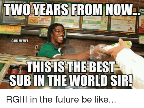 rgiii: TWO YEARS FROM NOW  FREE  @NFLIMEMEZ  THIS ISTHE BEST  SUB IN THE WORLD SIR! RGIII in the future be like...