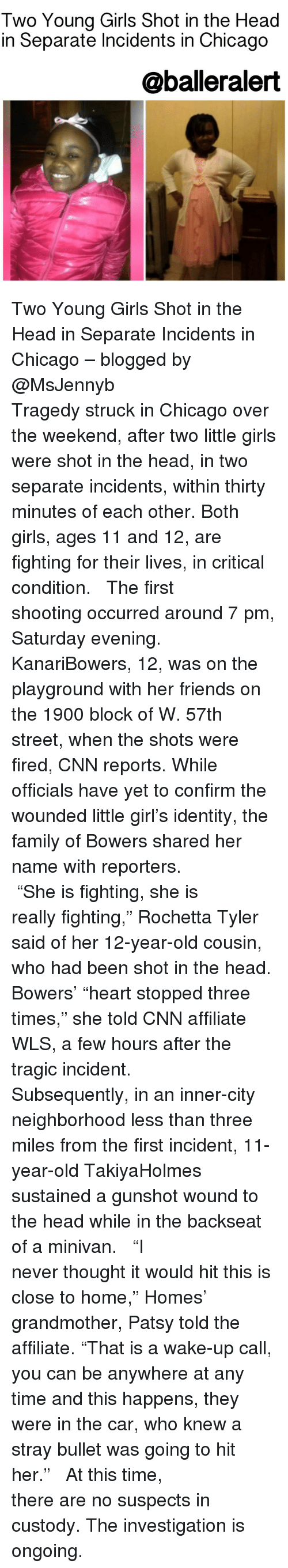 """Baller Alert, Chicago, and Memes: Two Young Girls Shot in the Head  in Separate Incidents in Chicago  @baller alert Two Young Girls Shot in the Head in Separate Incidents in Chicago – blogged by @MsJennyb ⠀⠀⠀⠀⠀⠀⠀⠀⠀ ⠀⠀⠀⠀⠀⠀⠀⠀⠀ Tragedy struck in Chicago over the weekend, after two little girls were shot in the head, in two separate incidents, within thirty minutes of each other. Both girls, ages 11 and 12, are fighting for their lives, in critical condition. ⠀⠀⠀⠀⠀⠀⠀⠀⠀ ⠀⠀⠀⠀⠀⠀⠀⠀⠀ The first shooting occurred around 7 pm, Saturday evening. KanariBowers, 12, was on the playground with her friends on the 1900 block of W. 57th street, when the shots were fired, CNN reports. While officials have yet to confirm the wounded little girl's identity, the family of Bowers shared her name with reporters. ⠀⠀⠀⠀⠀⠀⠀⠀⠀ ⠀⠀⠀⠀⠀⠀⠀⠀⠀ """"She is fighting, she is really fighting,"""" Rochetta Tyler said of her 12-year-old cousin, who had been shot in the head. Bowers' """"heart stopped three times,"""" she told CNN affiliate WLS, a few hours after the tragic incident. ⠀⠀⠀⠀⠀⠀⠀⠀⠀ ⠀⠀⠀⠀⠀⠀⠀⠀⠀ Subsequently, in an inner-city neighborhood less than three miles from the first incident, 11-year-old TakiyaHolmes sustained a gunshot wound to the head while in the backseat of a minivan. ⠀⠀⠀⠀⠀⠀⠀⠀⠀ ⠀⠀⠀⠀⠀⠀⠀⠀⠀ """"I never thought it would hit this is close to home,"""" Homes' grandmother, Patsy told the affiliate. """"That is a wake-up call, you can be anywhere at any time and this happens, they were in the car, who knew a stray bullet was going to hit her."""" ⠀⠀⠀⠀⠀⠀⠀⠀⠀ ⠀⠀⠀⠀⠀⠀⠀⠀⠀ At this time, there are no suspects in custody. The investigation is ongoing."""